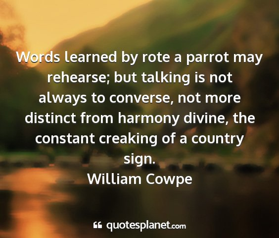 William cowpe - words learned by rote a parrot may rehearse; but...