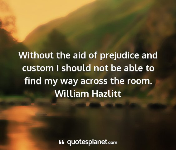 William hazlitt - without the aid of prejudice and custom i should...