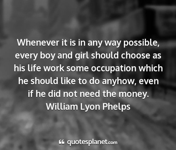William lyon phelps - whenever it is in any way possible, every boy and...