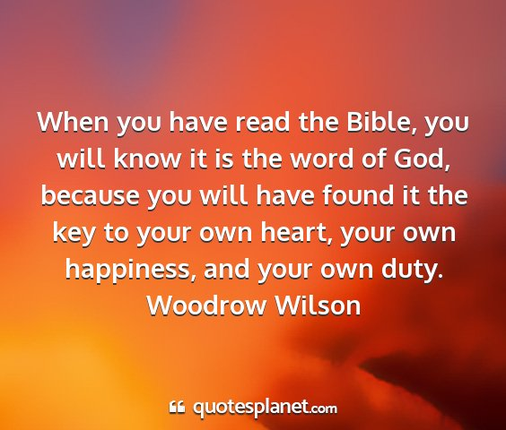 Woodrow wilson - when you have read the bible, you will know it is...