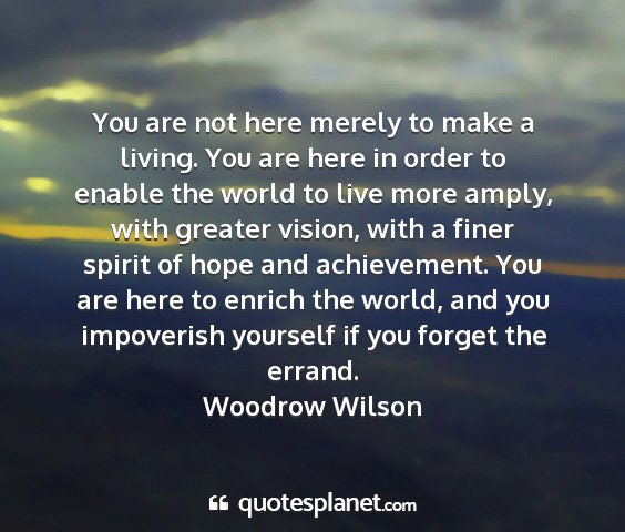 Woodrow wilson - you are not here merely to make a living. you are...