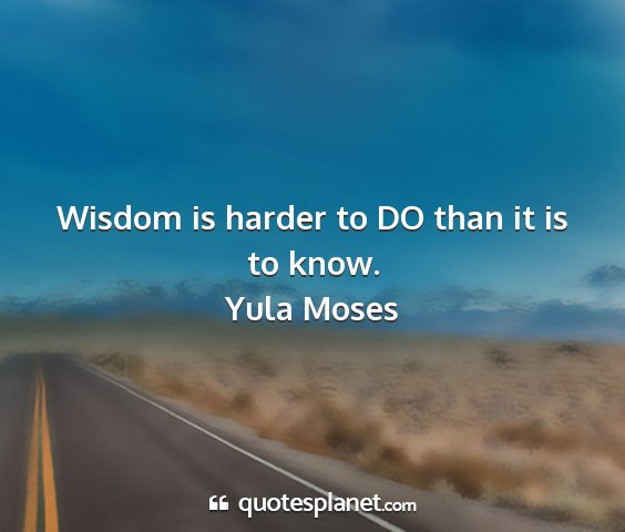 Yula moses - wisdom is harder to do than it is to know....