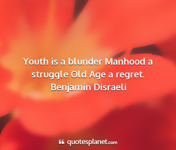 Benjamin disraeli - youth is a blunder manhood a struggle old age a...