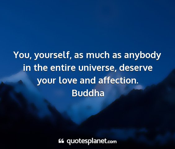 Buddha - you, yourself, as much as anybody in the entire...