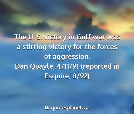 Dan quayle, 4/11/91 (reported in esquire, 8/92) - the u. s. victory in gulf war was a stirring...
