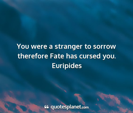 Euripides - you were a stranger to sorrow therefore fate has...