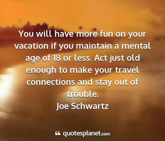 Joe schwartz - you will have more fun on your vacation if you...