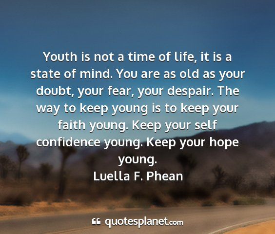 Luella f. phean - youth is not a time of life, it is a state of...