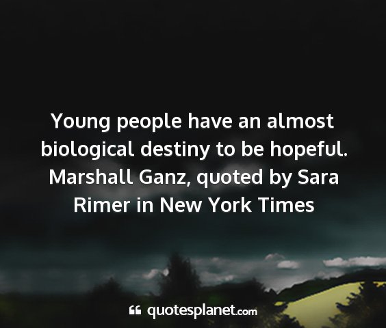 Marshall ganz, quoted by sara rimer in new york times - young people have an almost biological destiny to...