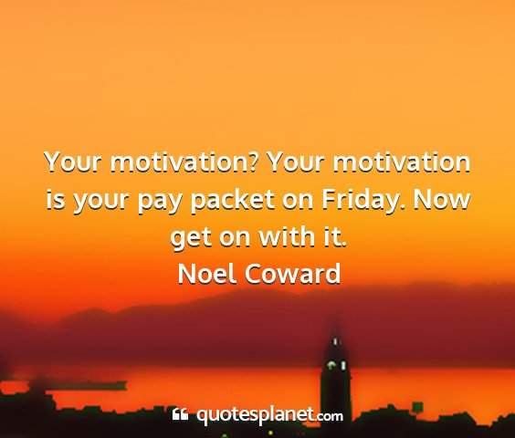 Noel coward - your motivation? your motivation is your pay...