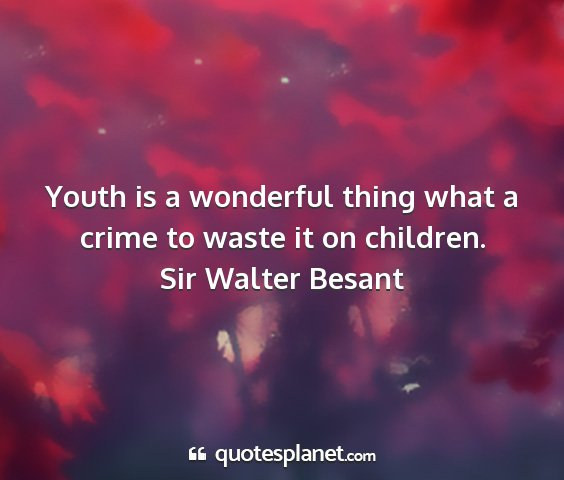 Sir walter besant - youth is a wonderful thing what a crime to waste...