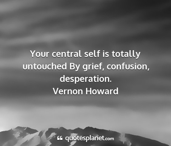 Vernon howard - your central self is totally untouched by grief,...