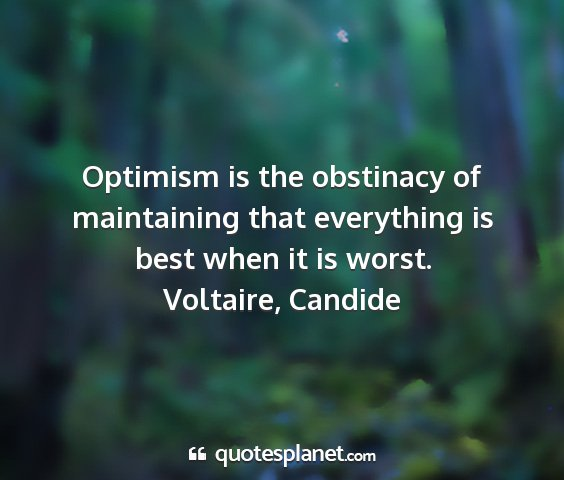 Voltaire, candide - optimism is the obstinacy of maintaining that...