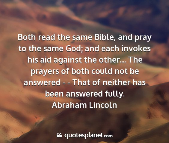Abraham lincoln - both read the same bible, and pray to the same...