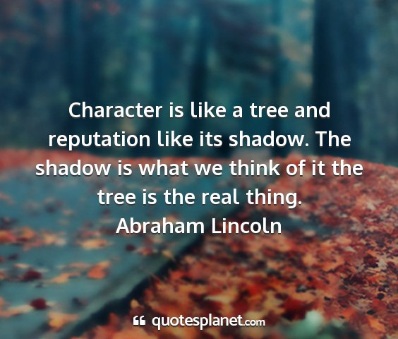 Abraham lincoln - character is like a tree and reputation like its...