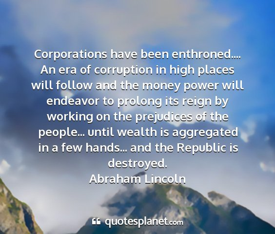 Abraham lincoln - corporations have been enthroned.... an era of...