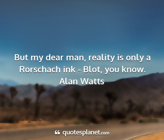 Alan watts - but my dear man, reality is only a rorschach ink...