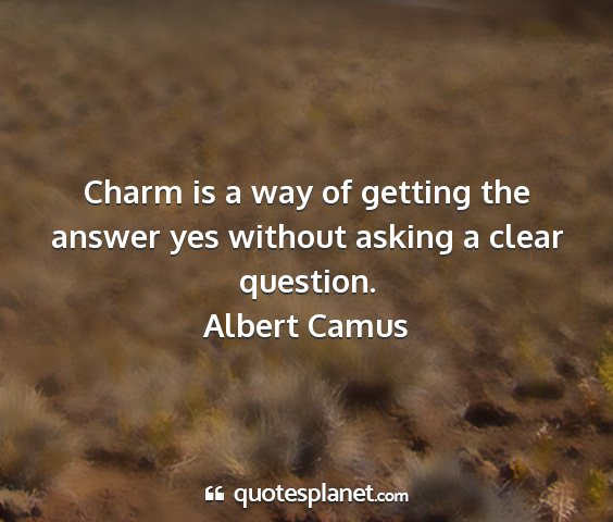 Albert camus - charm is a way of getting the answer yes without...