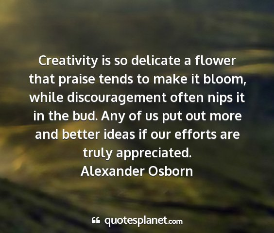 Alexander osborn - creativity is so delicate a flower that praise...