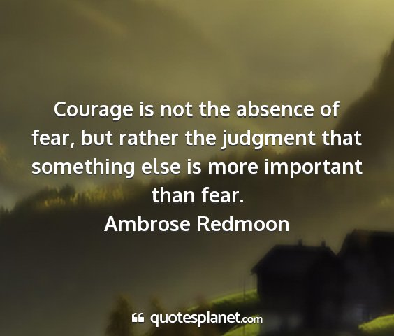 Ambrose redmoon - courage is not the absence of fear, but rather...