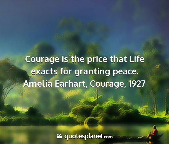 Amelia earhart, courage, 1927 - courage is the price that life exacts for...