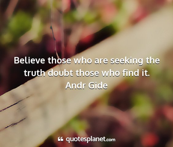 Andr gide - believe those who are seeking the truth doubt...