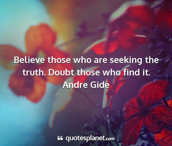 Andre gide - believe those who are seeking the truth. doubt...