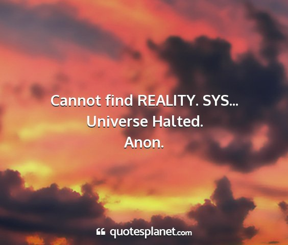 Anon. - cannot find reality. sys... universe halted....