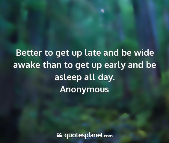 Anonymous - better to get up late and be wide awake than to...