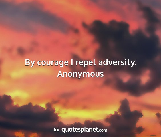 Anonymous - by courage i repel adversity....