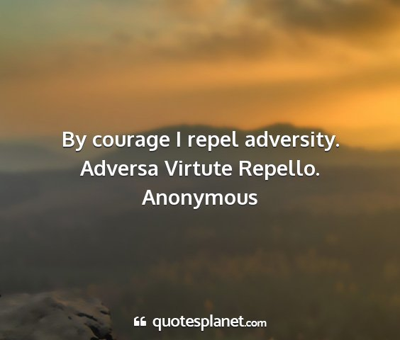 Anonymous - by courage i repel adversity. adversa virtute...