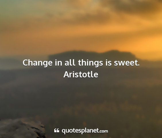 Aristotle - change in all things is sweet....