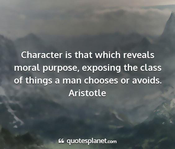 Aristotle - character is that which reveals moral purpose,...