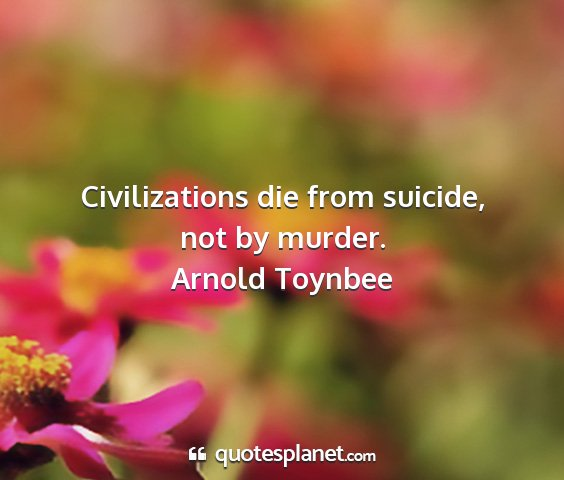 Arnold toynbee - civilizations die from suicide, not by murder....