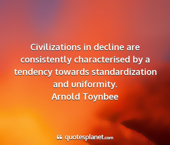 Arnold toynbee - civilizations in decline are consistently...