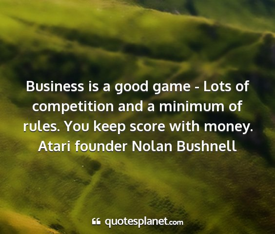 Atari founder nolan bushnell - business is a good game - lots of competition and...