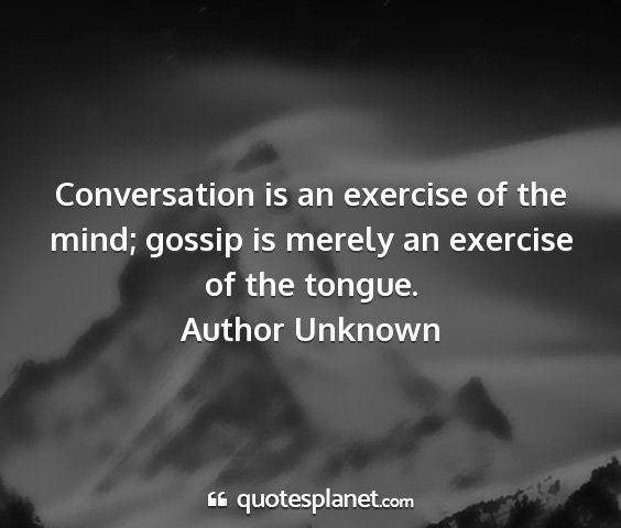 Author unknown - conversation is an exercise of the mind; gossip...