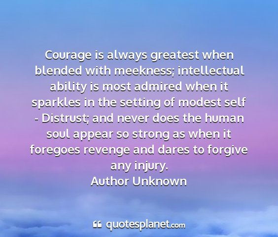 Author unknown - courage is always greatest when blended with...