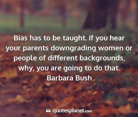 Barbara bush - bias has to be taught. if you hear your parents...