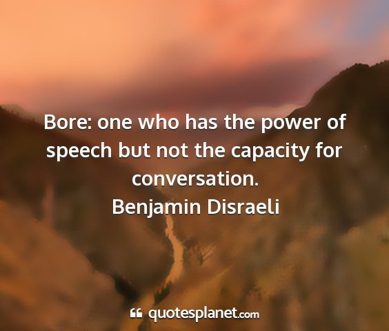 Benjamin disraeli - bore: one who has the power of speech but not the...