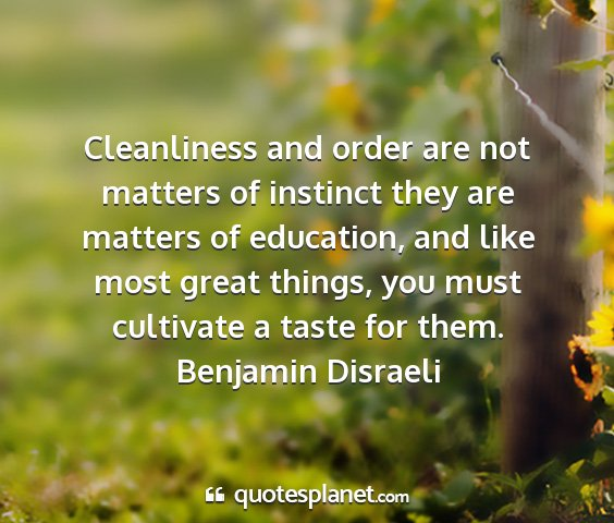 Benjamin disraeli - cleanliness and order are not matters of instinct...