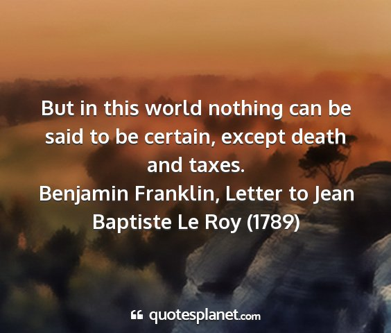 Benjamin franklin, letter to jean baptiste le roy (1789) - but in this world nothing can be said to be...