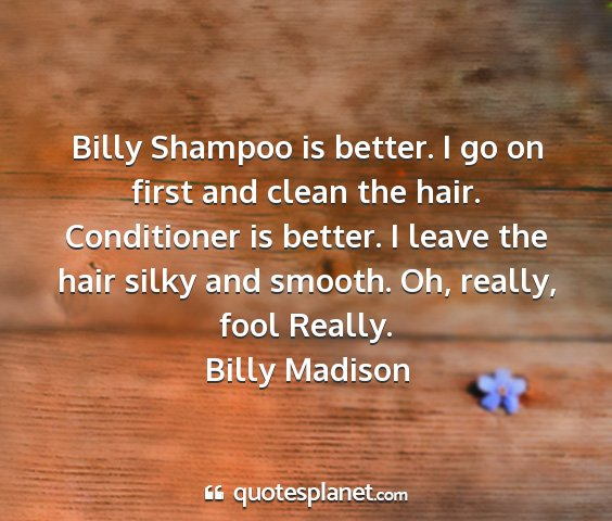 Billy madison - billy shampoo is better. i go on first and clean...