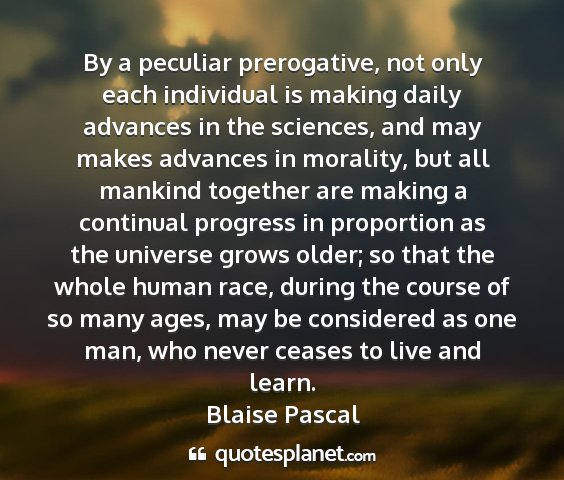 Blaise pascal - by a peculiar prerogative, not only each...