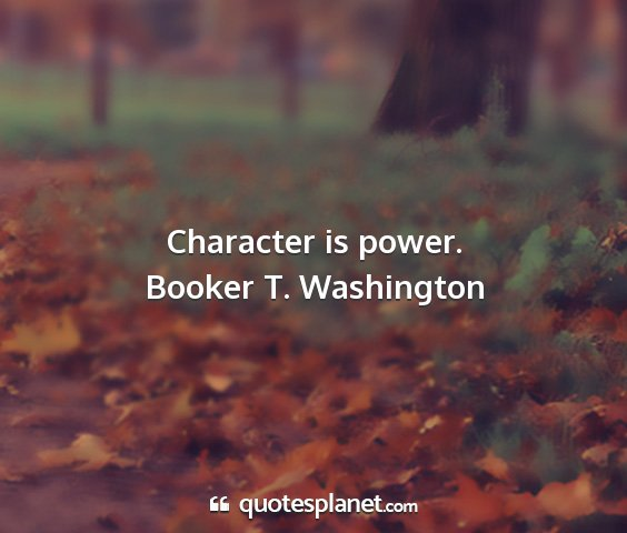 Booker t. washington - character is power....