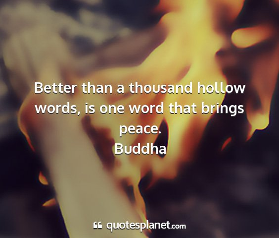 Buddha - better than a thousand hollow words, is one word...