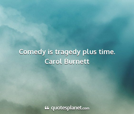 Carol burnett - comedy is tragedy plus time....