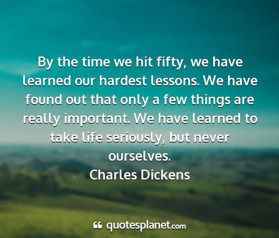 Charles dickens - by the time we hit fifty, we have learned our...