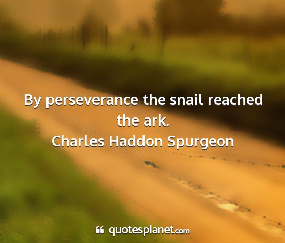 Charles haddon spurgeon - by perseverance the snail reached the ark....