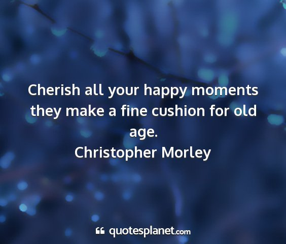 Christopher morley - cherish all your happy moments they make a fine...